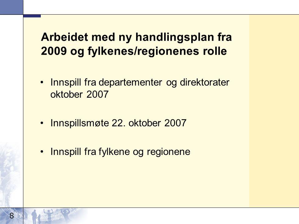 8 Arbeidet med ny handlingsplan fra 2009 og fylkenes/regionenes rolle •Innspill fra departementer og direktorater oktober 2007 •Innspillsmøte 22.