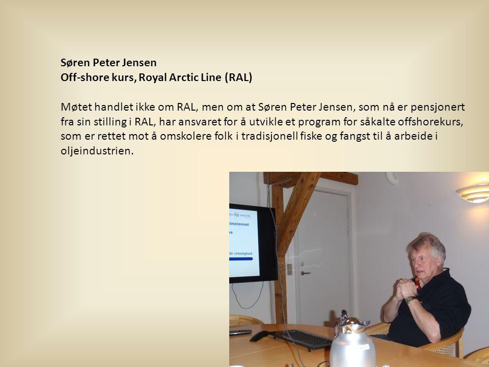 Søren Peter Jensen Off-shore kurs, Royal Arctic Line (RAL) Møtet handlet ikke om RAL, men om at Søren Peter Jensen, som nå er pensjonert fra sin stilling i RAL, har ansvaret for å utvikle et program for såkalte offshorekurs, som er rettet mot å omskolere folk i tradisjonell fiske og fangst til å arbeide i oljeindustrien.
