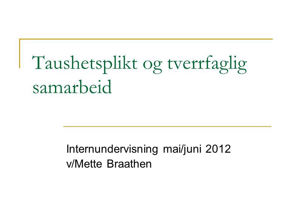 Taushetsplikt og tverrfaglig samarbeid Internundervisning mai/juni 2012 v/Mette Braathen