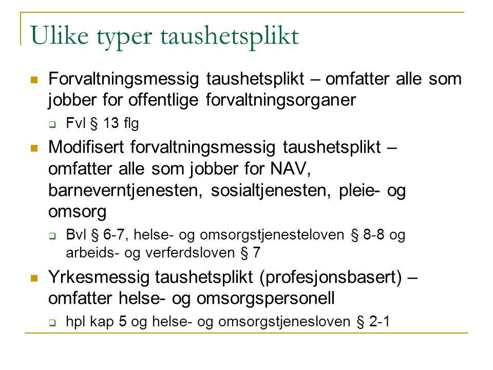 Ulike typer taushetsplikt  Forvaltningsmessig taushetsplikt – omfatter alle som jobber for offentlige forvaltningsorganer  Fvl § 13 flg  Modifisert