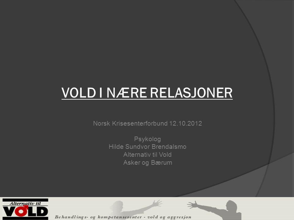 VOLD I NÆRE RELASJONER Norsk Krisesenterforbund 12.10.2012 Psykolog Hilde Sundvor Brendalsmo Alternativ til Vold Asker og Bærum