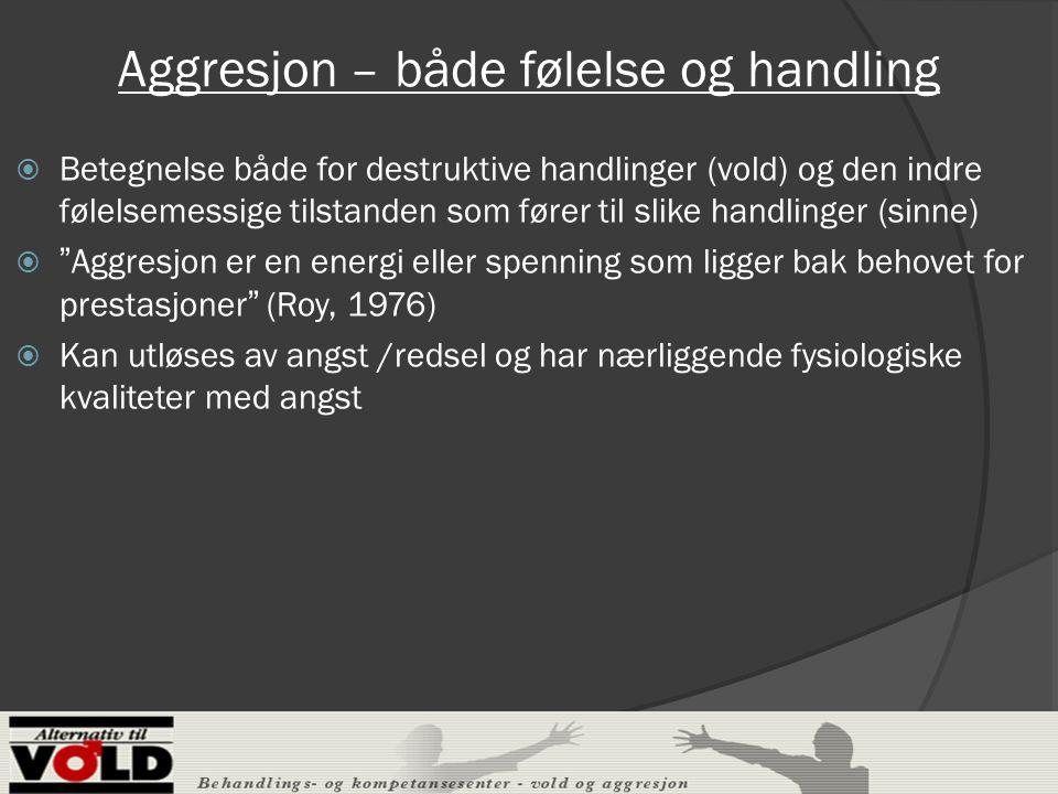 Aggresjon – både følelse og handling  Betegnelse både for destruktive handlinger (vold) og den indre følelsemessige tilstanden som fører til slike handlinger (sinne)  Aggresjon er en energi eller spenning som ligger bak behovet for prestasjoner (Roy, 1976)  Kan utløses av angst /redsel og har nærliggende fysiologiske kvaliteter med angst