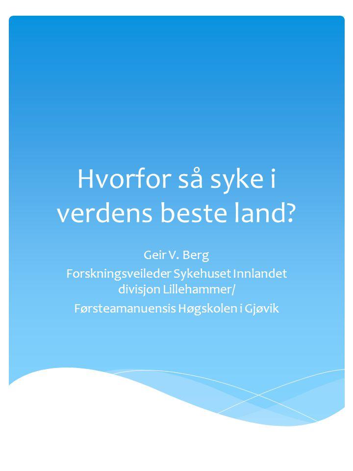 Hvorfor så syke i verdens beste land? Geir V. Berg Forskningsveileder Sykehuset Innlandet divisjon Lillehammer/ Førsteamanuensis Høgskolen i Gjøvik