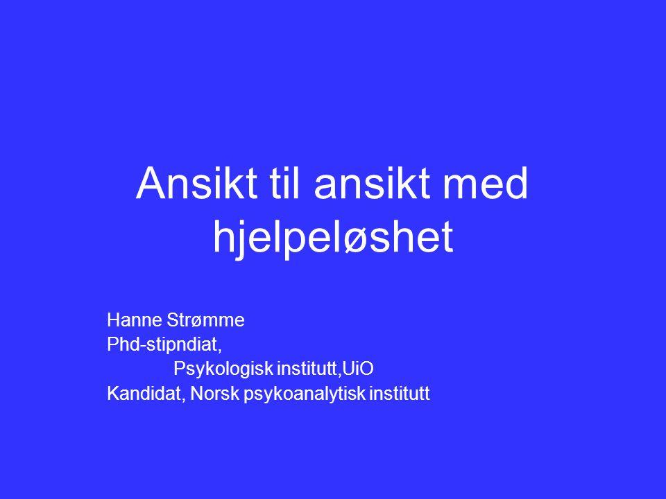 Ansikt til ansikt med hjelpeløshet Hanne Strømme Phd-stipndiat, Psykologisk institutt,UiO Kandidat, Norsk psykoanalytisk institutt