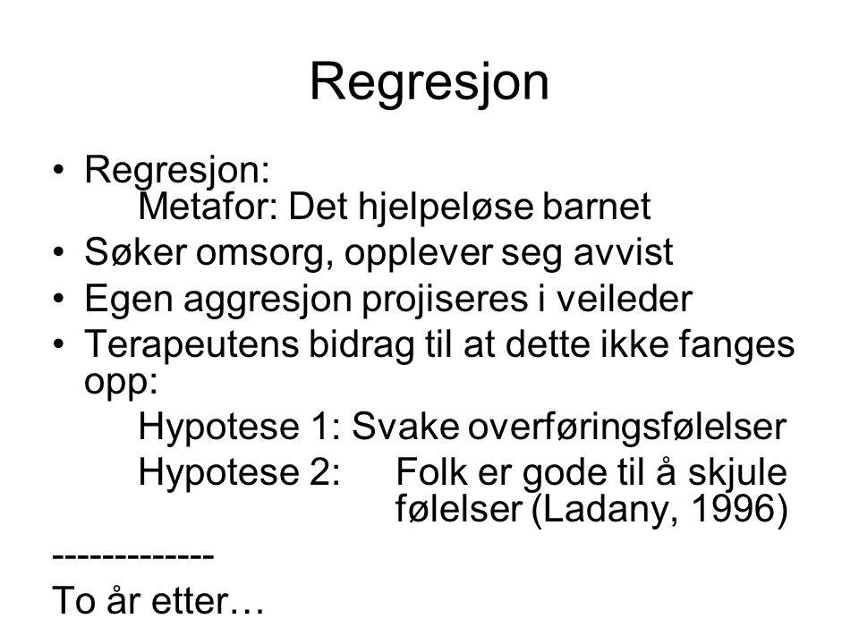 Regresjon •Regresjon: Metafor: Det hjelpeløse barnet •Søker omsorg, opplever seg avvist •Egen aggresjon projiseres i veileder •Terapeutens bidrag til
