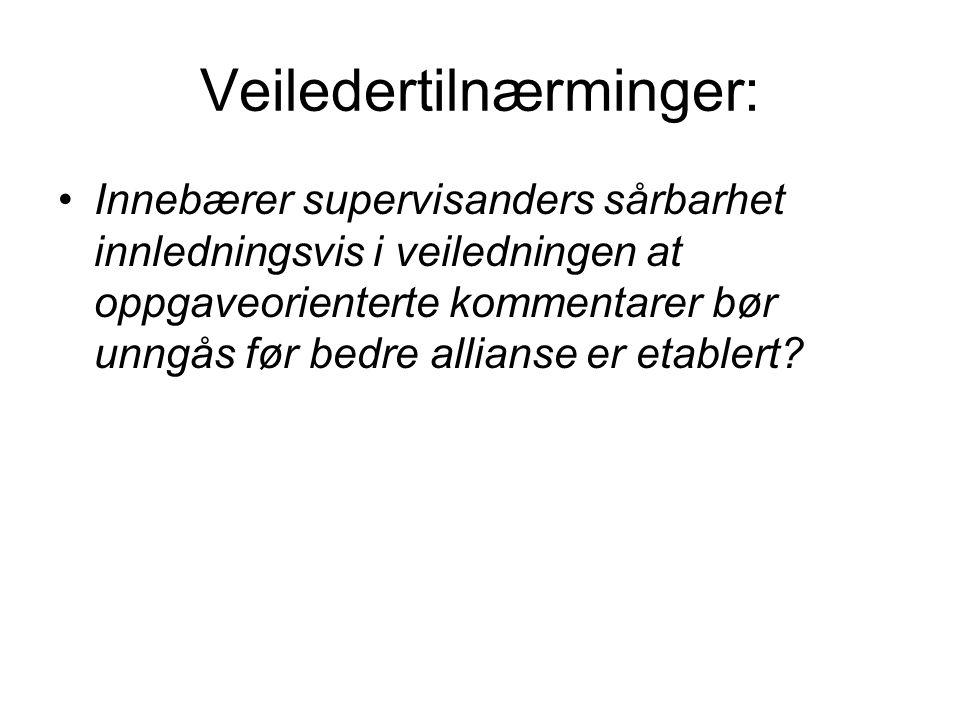 Veiledertilnærminger: •Innebærer supervisanders sårbarhet innledningsvis i veiledningen at oppgaveorienterte kommentarer bør unngås før bedre allianse