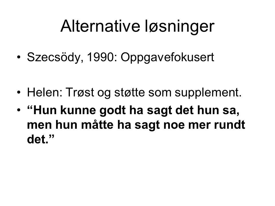 """Alternative løsninger •Szecsödy, 1990: Oppgavefokusert •Helen: Trøst og støtte som supplement. •""""Hun kunne godt ha sagt det hun sa, men hun måtte ha s"""