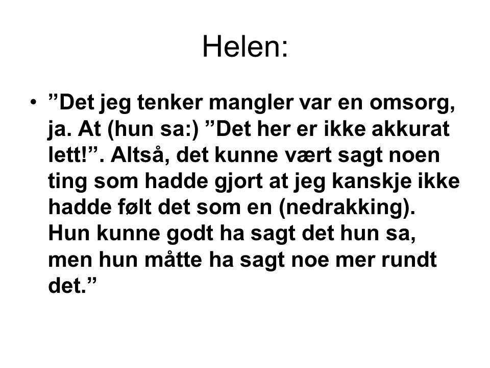 """Helen: •""""Det jeg tenker mangler var en omsorg, ja. At (hun sa:) """"Det her er ikke akkurat lett!"""". Altså, det kunne vært sagt noen ting som hadde gjort"""