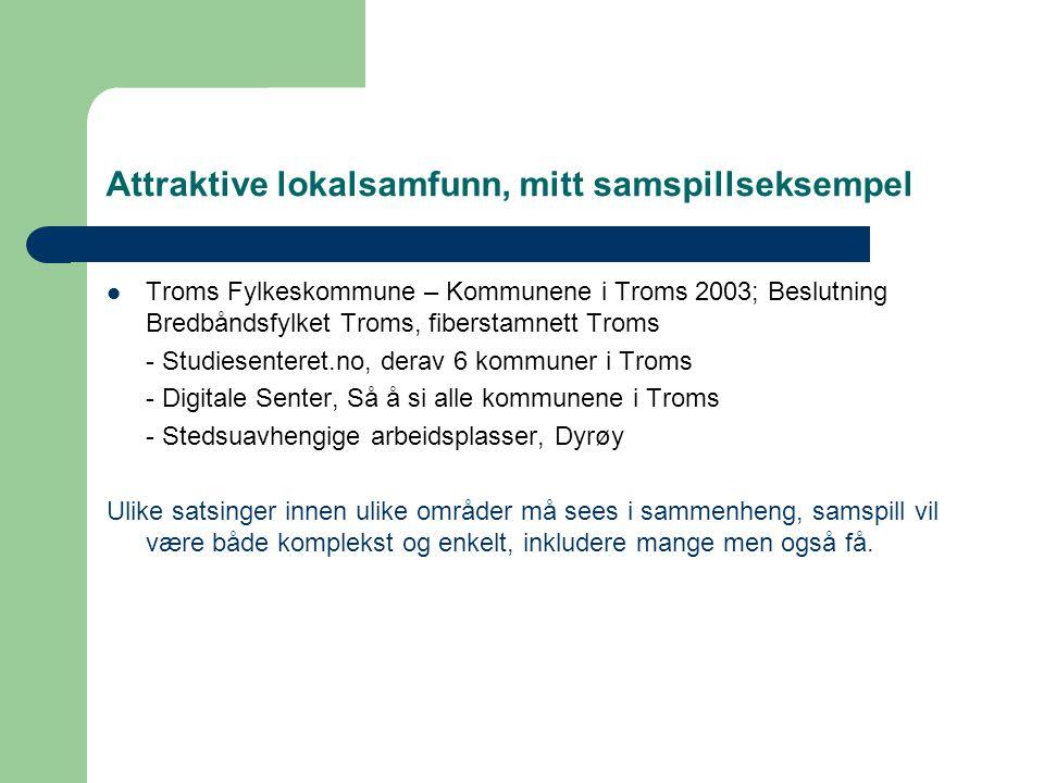 Attraktive lokalsamfunn, mitt samspillseksempel  Troms Fylkeskommune – Kommunene i Troms 2003; Beslutning Bredbåndsfylket Troms, fiberstamnett Troms - Studiesenteret.no, derav 6 kommuner i Troms - Digitale Senter, Så å si alle kommunene i Troms - Stedsuavhengige arbeidsplasser, Dyrøy Ulike satsinger innen ulike områder må sees i sammenheng, samspill vil være både komplekst og enkelt, inkludere mange men også få.