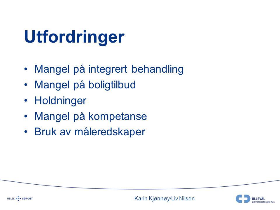 Karin Kjønnøy/Liv Nilsen Utfordringer •Mangel på integrert behandling •Mangel på boligtilbud •Holdninger •Mangel på kompetanse •Bruk av måleredskaper