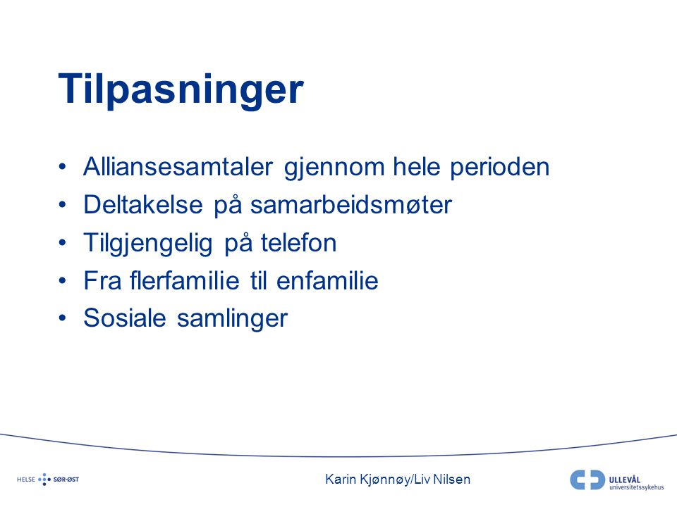 Karin Kjønnøy/Liv Nilsen Tilpasninger •Alliansesamtaler gjennom hele perioden •Deltakelse på samarbeidsmøter •Tilgjengelig på telefon •Fra flerfamilie til enfamilie •Sosiale samlinger