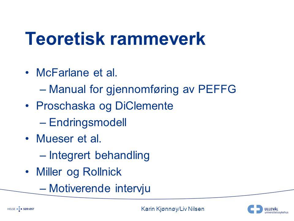 Karin Kjønnøy/Liv Nilsen Teoretisk rammeverk •McFarlane et al. –Manual for gjennomføring av PEFFG •Proschaska og DiClemente –Endringsmodell •Mueser et