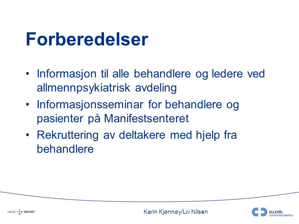 Karin Kjønnøy/Liv Nilsen Forberedelser •Informasjon til alle behandlere og ledere ved allmennpsykiatrisk avdeling •Informasjonsseminar for behandlere og pasienter på Manifestsenteret •Rekruttering av deltakere med hjelp fra behandlere