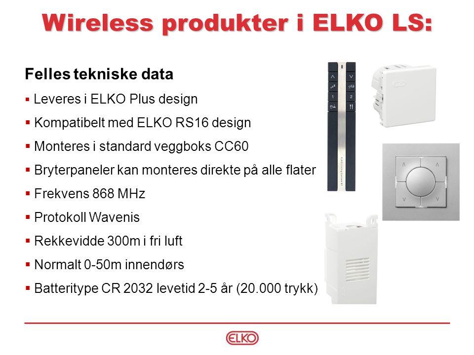 Felles tekniske data  Leveres i ELKO Plus design  Kompatibelt med ELKO RS16 design  Monteres i standard veggboks CC60  Bryterpaneler kan monteres direkte på alle flater  Frekvens 868 MHz  Protokoll Wavenis  Rekkevidde 300m i fri luft  Normalt 0-50m innendørs  Batteritype CR 2032 levetid 2-5 år (20.000 trykk) Wireless produkter i ELKO LS: