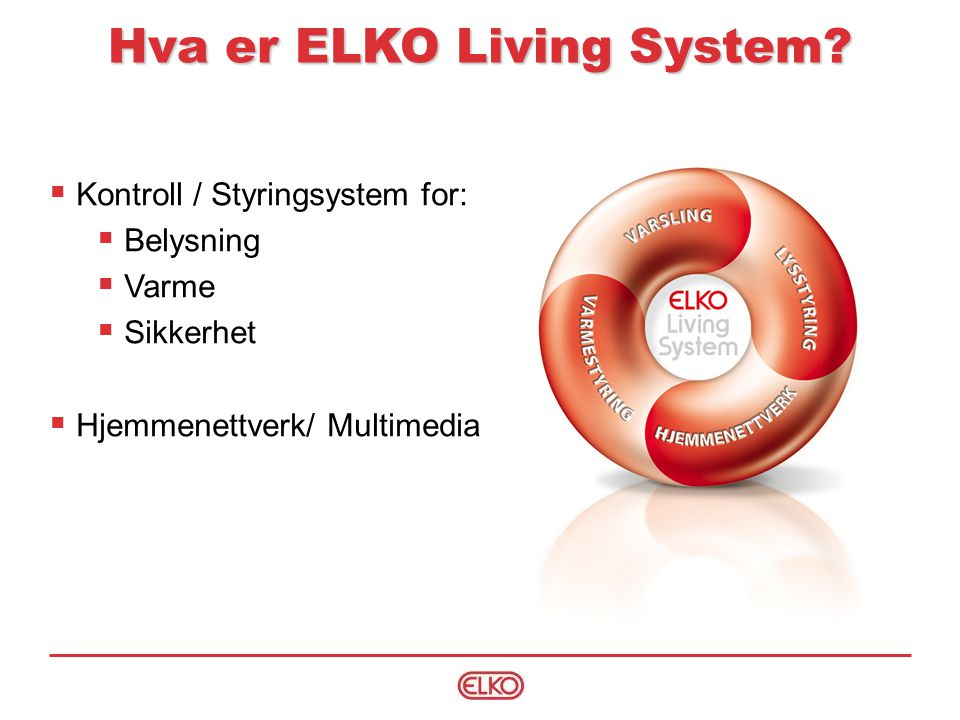ELKO Living System, Kontroll er;  Ett styringssystem for Belysning, varme og sikkerhet  Bygget opp enten som et kablet stjernenett eller via radio (Wireless)  Enkelt å forstå via den strukturerte kabeldragningen eller den trådløse installasjonen.