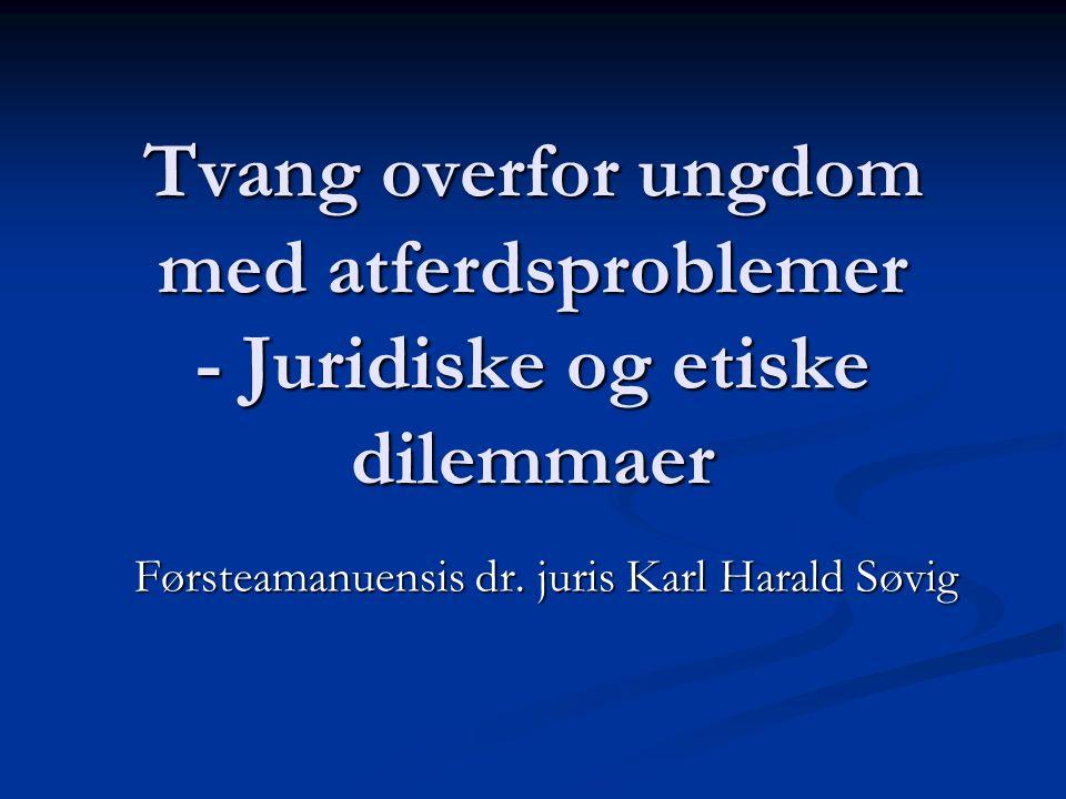 Tvang overfor ungdom med atferdsproblemer - Juridiske og etiske dilemmaer Førsteamanuensis dr. juris Karl Harald Søvig