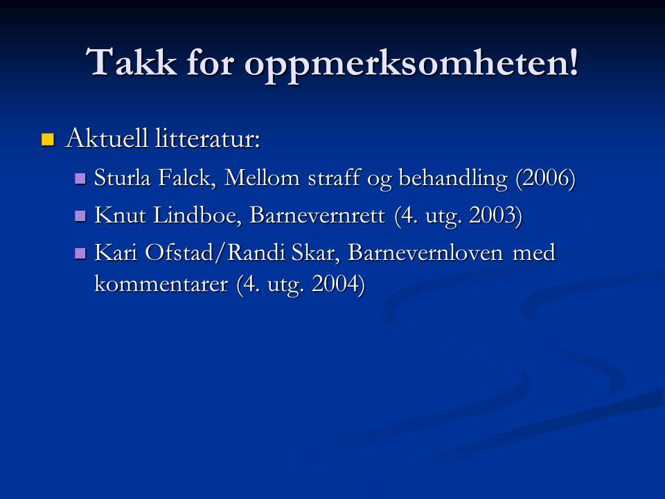 Takk for oppmerksomheten!  Aktuell litteratur:  Sturla Falck, Mellom straff og behandling (2006)  Knut Lindboe, Barnevernrett (4. utg. 2003)  Kari