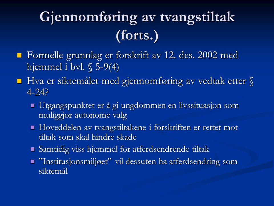 Gjennomføring av tvangstiltak (forts.)  Formelle grunnlag er forskrift av 12. des. 2002 med hjemmel i bvl. § 5-9(4)  Hva er siktemålet med gjennomfø
