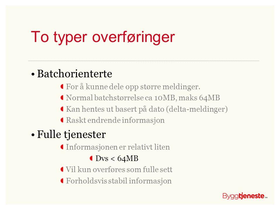 To typer overføringer •Batchorienterte For å kunne dele opp større meldinger. Normal batchstørrelse ca 10MB, maks 64MB Kan hentes ut basert på dato (d