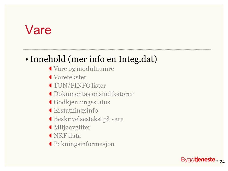 24 Vare •Innehold (mer info en Integ.dat) Vare og modulnumre Varetekster TUN/FINFO lister Dokumentasjonsindikatorer Godkjenningsstatus Erstatningsinfo