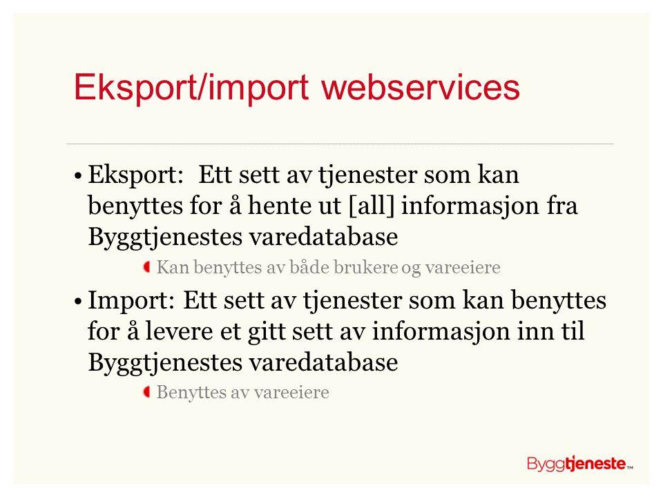 Eksport/import webservices •Eksport: Ett sett av tjenester som kan benyttes for å hente ut [all] informasjon fra Byggtjenestes varedatabase Kan benytt