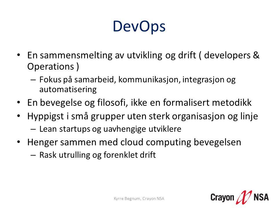 DevOps og Mise en place • Begge har fokus på organisasjonens mål • Kokker har en enorm råvarekunnskap, men forstår at om du ikke setter det sammen smakfullt, så taper man penger • DevOps fokuserer på å lage en «meny» av automatiserte oppskrifter som brukerne / utviklerne kan velge ifra – Test du jour – Release tartar – Ve'em au karamel • Drevet frem som en reaksjon på ledelsesdeterminisme, DevOps er tydelig på siden av teknologideterminisme Kyrre Begnum, Crayon NSA