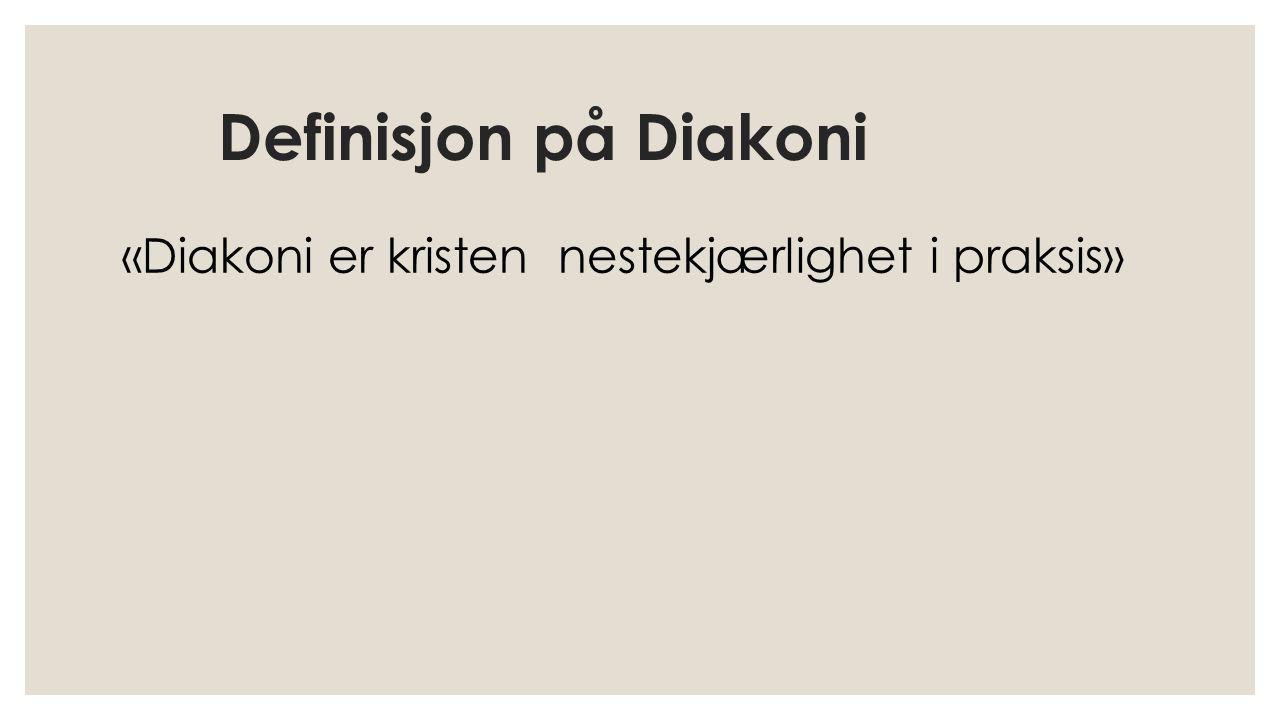 Definisjon på Diakoni «Diakoni er kristen nestekjærlighet i praksis»