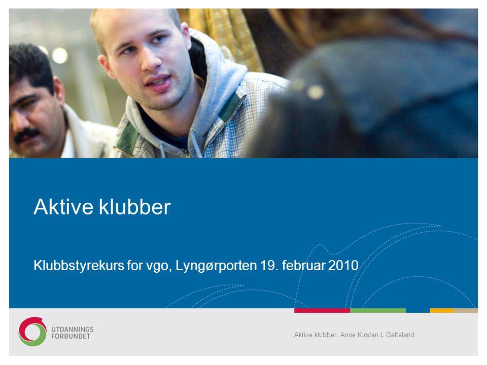 Aktive klubber Klubbstyrekurs for vgo, Lyngørporten 19. februar 2010 Aktive klubber, Anne Kirsten L Galteland
