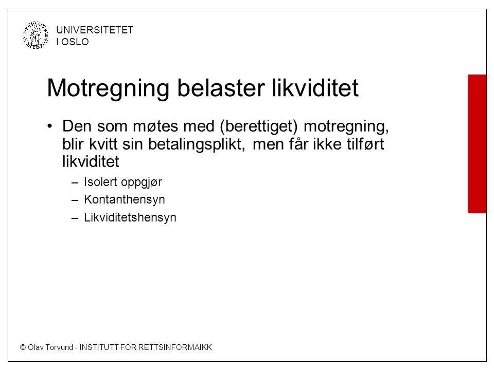 © Olav Torvund - INSTITUTT FOR RETTSINFORMAIKK UNIVERSITETET I OSLO Motregning belaster likviditet •Den som møtes med (berettiget) motregning, blir kvitt sin betalingsplikt, men får ikke tilført likviditet –Isolert oppgjør –Kontanthensyn –Likviditetshensyn