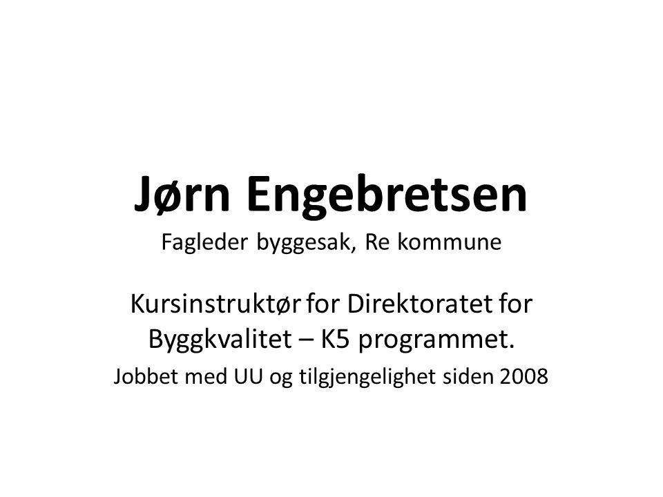 Jørn Engebretsen Fagleder byggesak, Re kommune Kursinstruktør for Direktoratet for Byggkvalitet – K5 programmet. Jobbet med UU og tilgjengelighet side