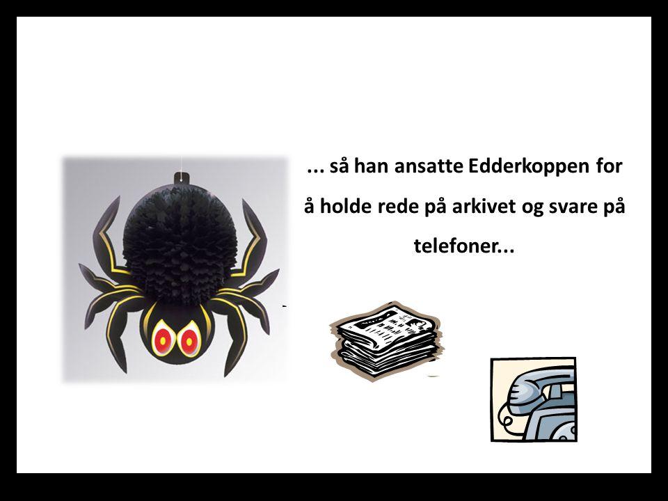 ... så han ansatte Edderkoppen for å holde rede på arkivet og svare på telefoner...