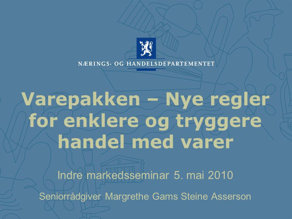 Indre markedsseminar 5. mai 2010 Seniorrådgiver Margrethe Gams Steine Asserson Varepakken – Nye regler for enklere og tryggere handel med varer