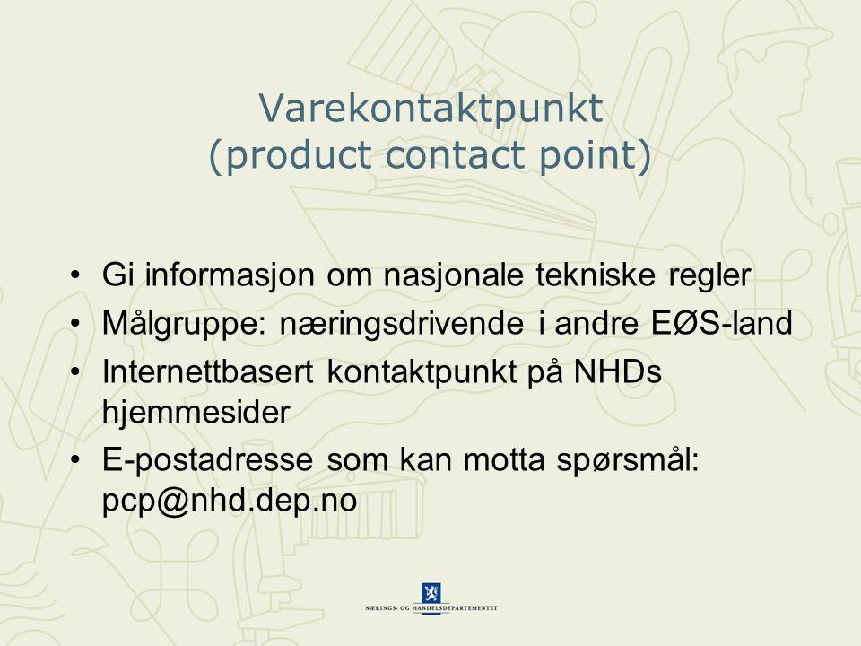 Varekontaktpunkt (product contact point) •Gi informasjon om nasjonale tekniske regler •Målgruppe: næringsdrivende i andre EØS-land •Internettbasert kontaktpunkt på NHDs hjemmesider •E-postadresse som kan motta spørsmål: pcp@nhd.dep.no
