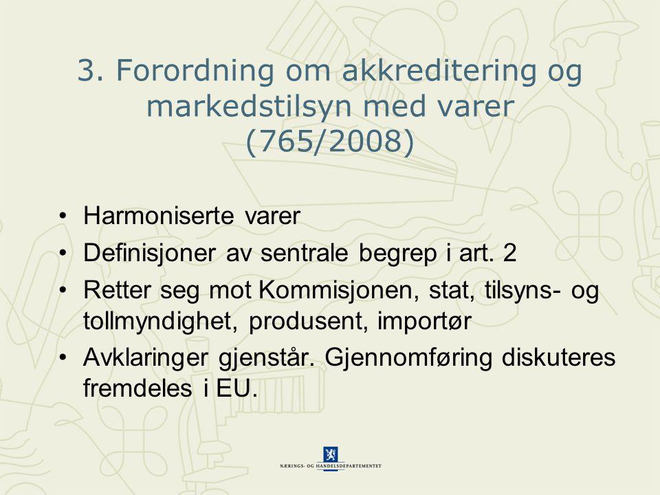 3. Forordning om akkreditering og markedstilsyn med varer (765/2008) •Harmoniserte varer •Definisjoner av sentrale begrep i art. 2 •Retter seg mot Kom