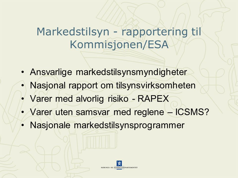 Markedstilsyn - rapportering til Kommisjonen/ESA •Ansvarlige markedstilsynsmyndigheter •Nasjonal rapport om tilsynsvirksomheten •Varer med alvorlig risiko - RAPEX •Varer uten samsvar med reglene – ICSMS.