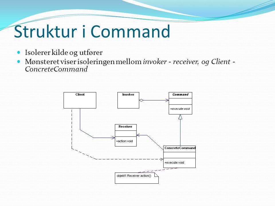 Struktur i Command  Isolerer kilde og utfører  Mønsteret viser isoleringen mellom invoker - receiver, og Client - ConcreteCommand