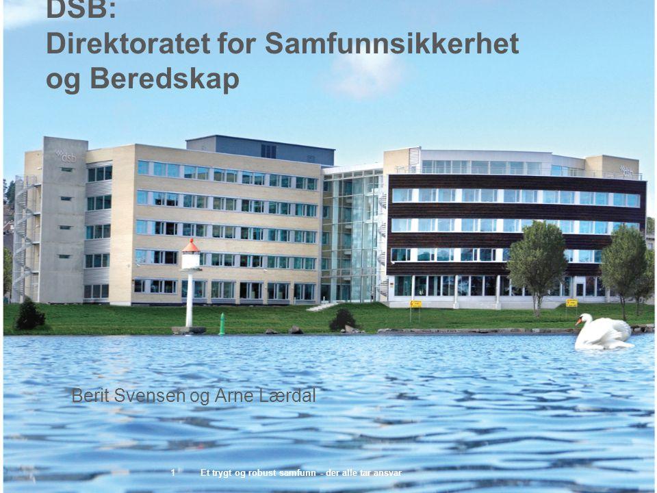 DSB: Direktoratet for Samfunnsikkerhet og Beredskap Et trygt og robust samfunn - der alle tar ansvar1 Berit Svensen og Arne Lærdal