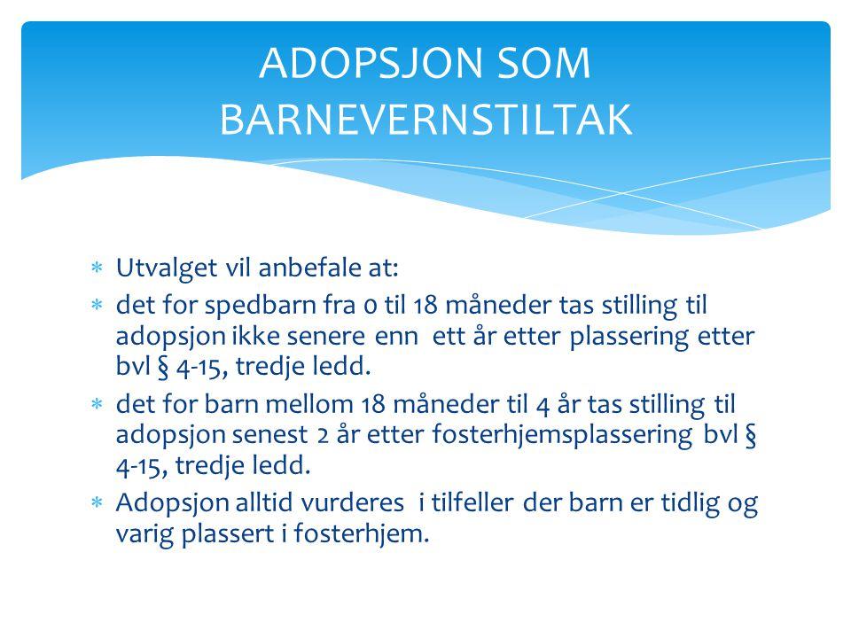  Utvalget vil anbefale at:  det for spedbarn fra 0 til 18 måneder tas stilling til adopsjon ikke senere enn ett år etter plassering etter bvl § 4-15
