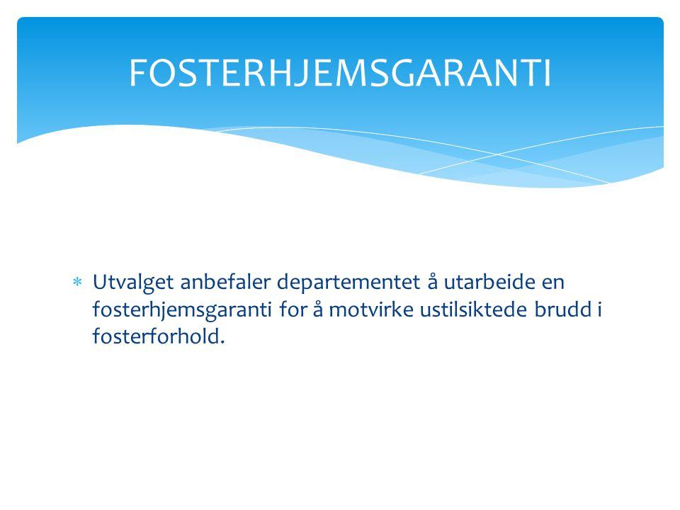  Utvalget anbefaler departementet å utarbeide en fosterhjemsgaranti for å motvirke ustilsiktede brudd i fosterforhold. FOSTERHJEMSGARANTI