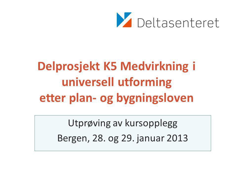Delprosjekt K5 Medvirkning i universell utforming etter plan- og bygningsloven Utprøving av kursopplegg Bergen, 28.