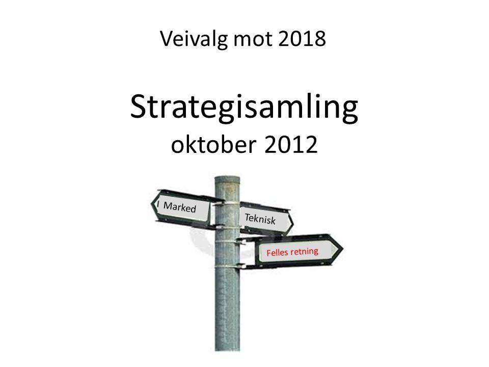 Strategisamling oktober 2012 Felles retning Teknisk Marked Veivalg mot 2018