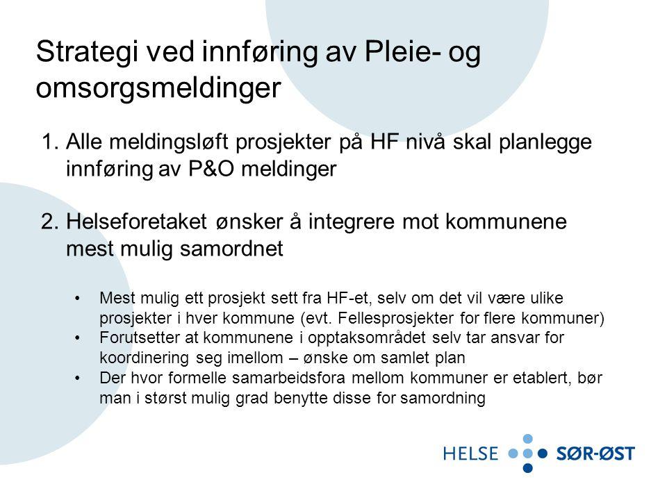 Strategi ved innføring av Pleie- og omsorgsmeldinger 1.Alle meldingsløft prosjekter på HF nivå skal planlegge innføring av P&O meldinger 2.Helseforetaket ønsker å integrere mot kommunene mest mulig samordnet •Mest mulig ett prosjekt sett fra HF-et, selv om det vil være ulike prosjekter i hver kommune (evt.