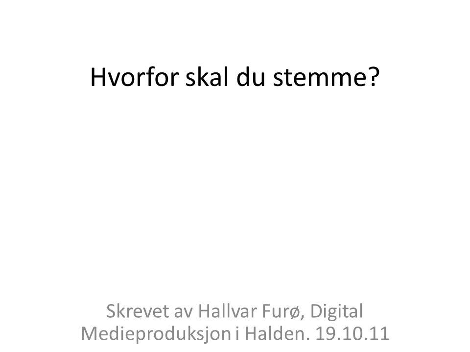 Hvorfor skal du stemme? Skrevet av Hallvar Furø, Digital Medieproduksjon i Halden. 19.10.11