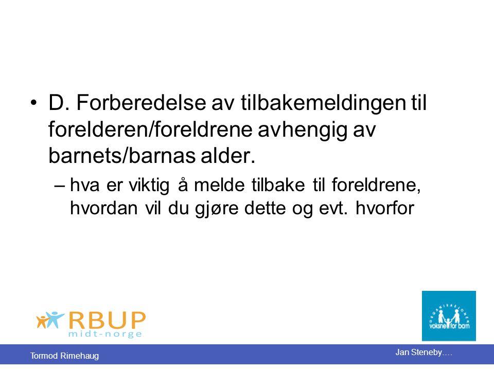 Tormod Rimehaug Jan Steneby…. •D. Forberedelse av tilbakemeldingen til forelderen/foreldrene avhengig av barnets/barnas alder. –hva er viktig å melde