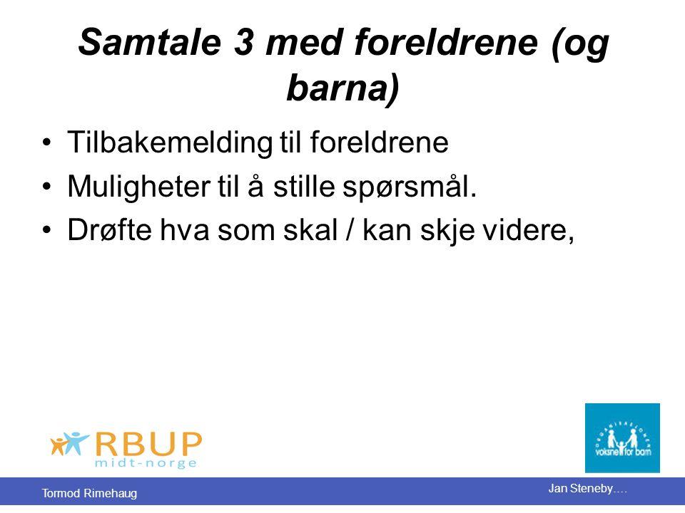 Tormod Rimehaug Jan Steneby…. Samtale 3 med foreldrene (og barna) •Tilbakemelding til foreldrene •Muligheter til å stille spørsmål. •Drøfte hva som sk
