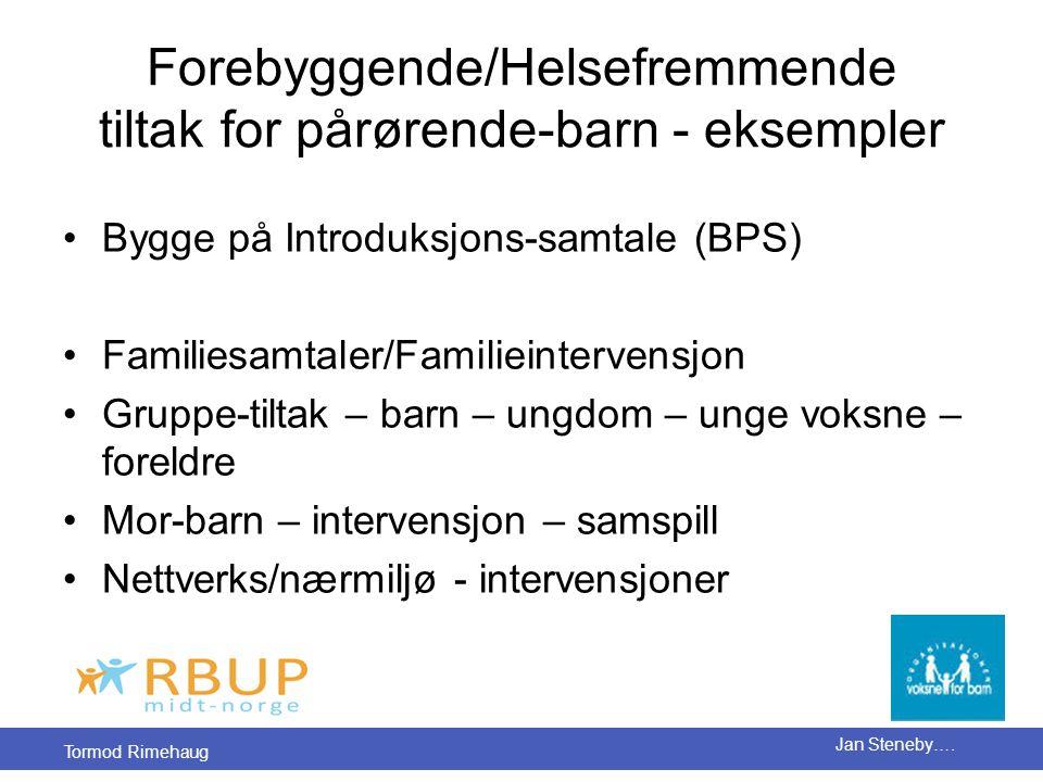 Tormod Rimehaug Jan Steneby…. Forebyggende/Helsefremmende tiltak for pårørende-barn - eksempler •Bygge på Introduksjons-samtale (BPS) •Familiesamtaler