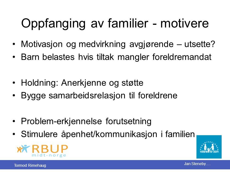 Tormod Rimehaug Jan Steneby…. Oppfanging av familier - motivere •Motivasjon og medvirkning avgjørende – utsette? •Barn belastes hvis tiltak mangler fo