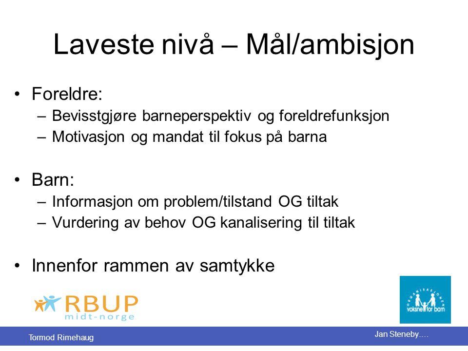 Tormod Rimehaug Jan Steneby…. Laveste nivå – Mål/ambisjon •Foreldre: –Bevisstgjøre barneperspektiv og foreldrefunksjon –Motivasjon og mandat til fokus