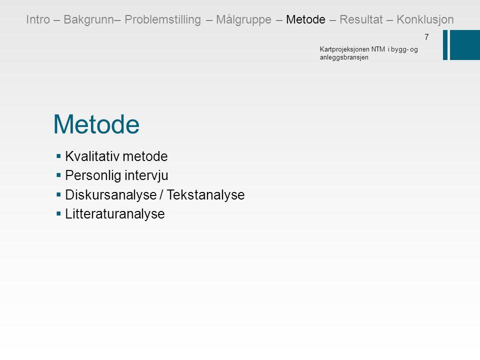 Metode  Kvalitativ metode  Personlig intervju  Diskursanalyse / Tekstanalyse  Litteraturanalyse 7 Kartprojeksjonen NTM i bygg- og anleggsbransjen