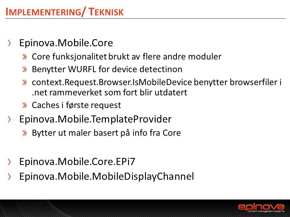 I MPLEMENTERING / T EKNISK Epinova.Mobile.Core Core funksjonalitet brukt av flere andre moduler Benytter WURFL for device detectinon context.Request.B